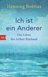 Ich ist ein Anderer: Das Leben des Arthur Rimbaud