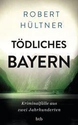 Tödliches Bayern: Kriminalfälle aus zwei Jahrhunderten