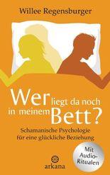 Wer liegt da noch in meinem Bett?: Schamanische Psychologie für eine glückliche Beziehung - Mit Audio-Übungen