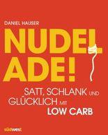 Nudel ade!: Satt, schlank und glücklich mit Low Carb