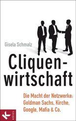 Cliquenwirtschaft: Die Macht der Netzwerke: Goldman Sachs, Kirche, Google, Mafia & Co.