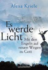 Es werde Licht: Mit den Engeln auf neuen Wegen zu Gott