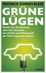 Grüne Lügen: Nichts für die Umwelt, alles fürs Geschäft - wie Politik und Wirtschaft die Welt zugrunde richten