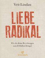 Liebe radikal: Wie du deine Beziehungen zum Erblühen bringst