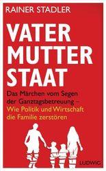 Vater, Mutter, Staat: Das Märchen vom Segen der Ganztagsbetreuung - Wie Politik und Wirtschaft die Familie zerstören