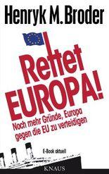 """Rettet Europa! Noch mehr Gründe, Europa gegen die EU zu verteidigen: E-Book aktuell  - Eine Nachschrift zu """"Die letzten Tage Europas - Wie wir eine gute Idee versenken"""""""