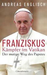 Der Kämpfer im Vatikan: Papst Franziskus und sein mutiger Weg