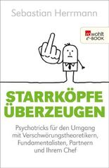 Starrköpfe überzeugen: Psychotricks für den Umgang mit Verschwörungstheoretikern, Fundamentalisten, Partnern und Ihrem Chef
