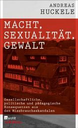 Macht, Sexualität, Gewalt. Rowohlt E-Book Only: Gesellschaftliche, politische und pädagogische Konsequenzen aus den Missbrauchsskandalen