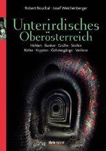 Unterirdisches Oberösterreich - Höhlen. Bunker. Grüfte. Stollen. Keller. Krypten. Geheimgänge. Verliese