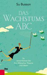 Das Wachstums-ABC: So verwirklichen Sie Ihre Wünsche, Träume und Ideen