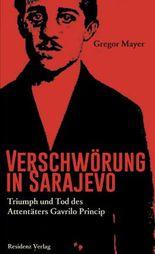 Verschwörung in Sarajevo: Triumph und Tod des Attentäters Gavrilo Princip