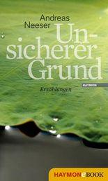 Unsicherer Grund: Roman: Erzählungen