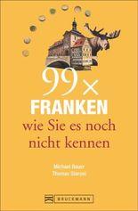 Reiseführer Franken: 99x Franken, wie Sie es noch nicht kennen. 99 Geheimtipps zu Orten rund um Nürnberg, Würzburg, Fürth und Erlangen. Ein Franken-Erlebnis-Lesebuch der besonderen Art.