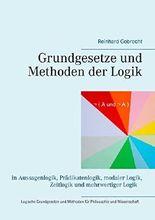 Grundgesetze und Methoden der Logik: in Aussagenlogik, Prädikatenlogik, modaler Logik, Zeitlogik und mehrwertiger Logik - Logische Grundgesetze und Methoden für Philosophie und Wissenschaft
