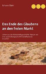 Das Ende des Glaubens an den freien Markt: Lehren aus der Wirtschaftsgeschichte: Warum wir eine sozial-ökologische Wirtschaftswende brauchen