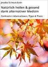 Natürlich heilen & gesund dank alternativer Medizin: Zahlreiche Informationen, Tipps & Tricks