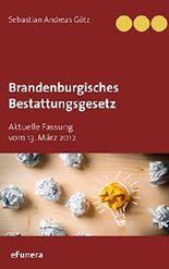 Brandenburgisches Bestattungsgesetz: Aktuelle Fassung vom 13. März 2012 (Bestattungsgesetze der Bundesländer)