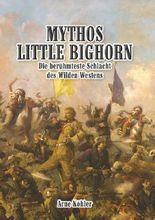 Mythos Little Bighorn: Die berühmteste Schlacht des Wilden Westens