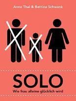 Solo: Wie frau alleine glücklich wird (Ratgeber für moderne Frauen: Besser anders leben)