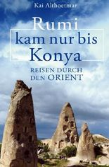 Rumi kam nur bis Konya. Reisen durch den Orient