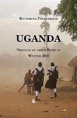 UGANDA: Notizen zu einer Reise im Winter 2018 (Reisepostillen 6)