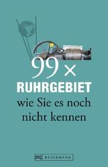 Ruhrgebiet Reiseführer: 99x Ruhrgebiet wie Sie es noch nicht kennen - mehr als 50 Dinge, die ein Nordrhein-Westfale getan haben muss und Geheimtipps für Essen, Dortmund und Oberhausen