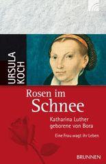 Rosen im Schnee: Katharina Luther, geborene von Bora - Eine Frau wagt ihr Leben