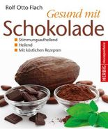 Gesund mit Schokolade: Stimmungsaufhellend - heilend - mit köstlichen Rezepten