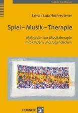 Spiel - Musik - Therapie: Methoden der Musiktherapie mit Kindern und Jugendlichen