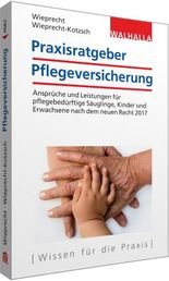 Praxisratgeber Pflegeversicherung: Ansprüche und Leistungen für pflegebedürftige Kinder und Erwachsene nach dem neuen Recht 2017; Walhalla Rechtshilfen