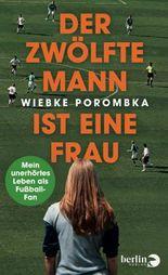 Der Zwölfte Mann ist eine Frau: Mein unerhörtes Leben als Fußball-Fan