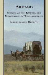 Armands Werke / Scenen aus den Kämpfen der Mexicaner und Nordamerikaner. Alte und Neue Heimath