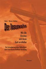 Der Jesuswahn: Wie die Christen sich ihren Gott erschufen. Die Entzauberung einer Weltreligion durch die wissenschaftliche Forschung