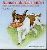 Hunde natürlich halten. Ernährung, Pflege, Erziehung