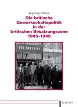 Die britische Gewerkschaftspolitik in der britischen Besatzungszone 1945–1949