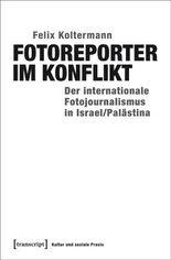 Fotoreporter im Konflikt: Der internationale Fotojournalismus in Israel/Palästina (Kultur und soziale Praxis)