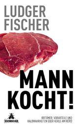 Mann kocht!: Irrtümer, Vorurteile und Halbwahrheiten über Kerle am Herd