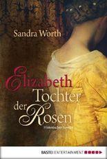 Elizabeth - Tochter der Rosen: Historischer Roman