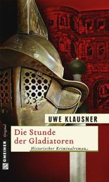 Die Stunde der Gladiatoren: Historischer Kriminalroman (Historischer Roman)