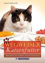 Wegweiser Katzenfutter: Artgerechte Nahrung für Stubentiger: Artgerechte Nahrung für den Stubentiger