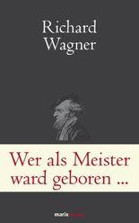 Wer als Meister ward geboren...: Briefe und Schriften. Wagner ganz privat