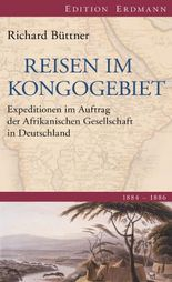 Reisen im Kongogebiet: Expeditionen im Auftrag der Afrikanischen Gesellschaft in Deutschland. 1884-1886