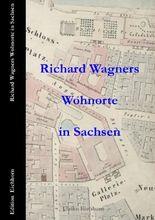 Richard Wagners  Wohnorte in Sachsen   1813 – 1849