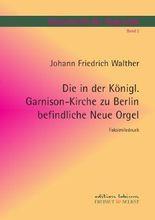 Dokumente der Orgelwelt / Die in der Königl. Garnison-Kirche zu Berlin befindliche Neue Orgel