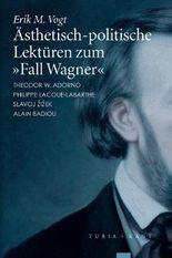 Ästhetisch-politische Lektüren zum 'Fall Wagner': Adorno - Lacoue-Labarthe - Zizek - Badiou