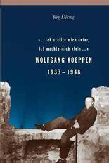 ... ich stellte mich unter, ich machte mich klein... Wolfgang Koeppen 1933-1948