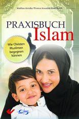 Praxisbuch Islam: Wie Christen Muslimen begegnen können