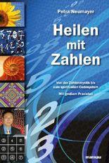 Heilen mit Zahlen: Von der Zahlenmystik bis zum spirituellen Codesystem: Mit großem Praxisteil
