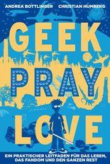 Geek Pray Love: Ein praktischer Leitfaden für das Leben, das Fandom und den ganzen Rest